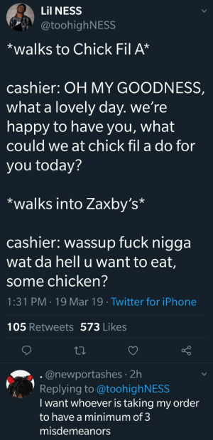 Chick-Fil-A, Church, and Dank: Lil NESS  @toohighNESS  *walks to Chick Fil A*  cashier: OH MY GOODNESS,  what a lovely day. we're  happy to have you, what  could we at chick fil a do for  you today?  *walks into Zaxby's*  cashier: wassup fuck nigga  wat da hell u want to eat,  some chicken?  1:31 PM 19 Mar 19 Twitter for iPhone  105 Retweets 573 Likes  @newportashes 2h  Replying to @toohighNESS  I want whoever is taking my order  to have a minimum of 3  misdemeanors Im guessing hes never been to Churchs by NeurogeneticPoetry MORE MEMES