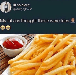 Ass, Fat Ass, and Hungry: lil no clout  @awgejinxie  My fat ass thought these were fries Damn im hungry