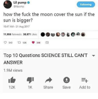 I told y'all niggas 😬 S T A Y W O K E • ➫➫➫ Follow @Staggering for more funny posts daily!: Lil pump e  @lilpump  Following  how the fuck the moon cover the sun if the  sun is bigger?  10:47 AM -21 Aug 2017  11,956 Retweets 38,871 Likes ..甸0⑩ee-co@)  Top 10 Questions SCIENCE STILL CAN'T  ANSWER  1.9M views  ▼  12K  1K  Share Save Add to I told y'all niggas 😬 S T A Y W O K E • ➫➫➫ Follow @Staggering for more funny posts daily!