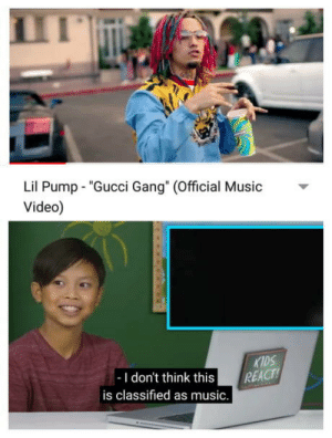 """Gucci, Music, and Gang: Lil Pump """"Gucci Gang"""" (Official usic  Video)  KIDS  -I don't think this REACT  is classified as music. Feeling is mutual little man"""