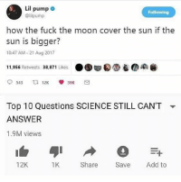 "Last eclipse post Edit: why is everyone commenting ""because the sun is further away"".... like we know...: Lil pump .  @lilpump  Following  how the fuck the moon cover the sun if the  sun is bigger?  10:47 AM 21 Aug 2017  11,956 Retweets 38,871 Likes ●围甸0g) e●  Top 10 Questions SCIENCE STILL CAN'T  ANSWER  1.9M views  ▼  12K  1K  Share Save Add to Last eclipse post Edit: why is everyone commenting ""because the sun is further away"".... like we know..."