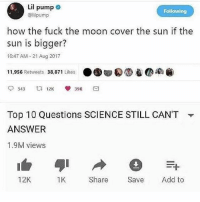 mooning: Lil pump  @lilpump  Following  how the fuck the moon cover the sun if the  sun is bigger?  10:47 AM -21 Aug 2017  11,956 Retweets 38,871 Likes ● 圆圆  Ca  Top 10 Questions SCIENCE STILL CAN'T  ANSWER  1.9M views  ▼  12K  1K  Share Sve Add to