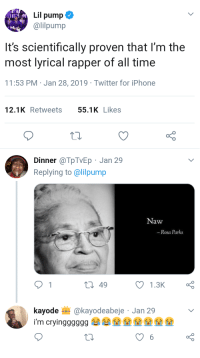 Iphone, Rosa Parks, and Twitter: Lil pump  @lilpump  It's scientifically proven that l'm the  most lyrical rapper of all time  11:53 PM Jan 28, 2019 Twitter for iPhone  12.1KRetweets 55.1KLikes  Dinner @TpTVEp Jan 29  Replying to @lilpump  Naw  -Rosa Parks  t 49  kayode @kayodeabeje Jan 29 Wise words from Mrs. Parks