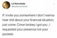 Shit, Humans of Tumblr, and Got: Lil Retrofade  @aubsceneone  If invite you somewhere l don't wanna  hear shit about your financial situation,  just come. Cmon brokey l got you,l  requested your presence not your  pockets