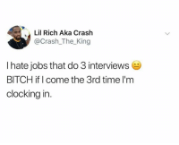 Bitch, Dank, and Jobs: Lil Rich Aka Crash  @Crash_The King  I hate jobs that do 3 interviews  BITCH if I come the 3rd time l'm  clocking in.