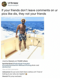 Lil Scrappy: Lil Scrappy  @ayahnaaragon  If your friends don't leave comments on ur  pics like dis, they not your friends  Liked by therock and 113,681 others  kevinhartAreal #livelovelaugh #vacation  #ComedicRockStarShit #Blessed #Fishing photo cred  @enikonhart  View all 525 comments  nickcannon Go put some Gaht Damn clothes on!!! Tired of  looking at your ashy ass nipples!!  therock Pls jump overboard