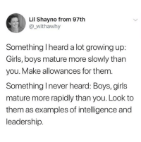 Girls, Growing Up, and Memes: Lil Shayno from 97th  @,Wİthawhy  Something l heard a lot growing up  Girls, boys mature more slowly than  you. Make allowances for them  Something Inever heard: Boys, girls  mature more rapidly than you. Look to  them as examples of intelligence and  leadership. this is so important (@_withawhy on Twitter)