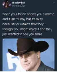 Funny, Meme, and Okay: lil spicy boi  @indigovice  when your friend shows you a meme  and it isn't funny but it's okay  because you realize that they  thought you might enjoy it and they  just wanted to see you smile