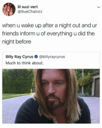me right now 😶: lil suzi vert  @SueChainzz  when u wake up after a night out and ur  friends inform u of everything u did the  night before  Billy Ray Cyrus @billyraycyrus  Much to think about me right now 😶