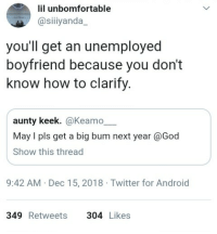 Android, God, and Twitter: lil unbomfortable  @siiiyanda  you'll get an unemployed  boyfriend because you don't  know how to clarify.  aunty keek. @Keamo  May I pls get a big bum next year @God  Show this thread  9:42 AM Dec 15, 2018 Twitter for Android  349 Retweets304 Likes Praying for a bum