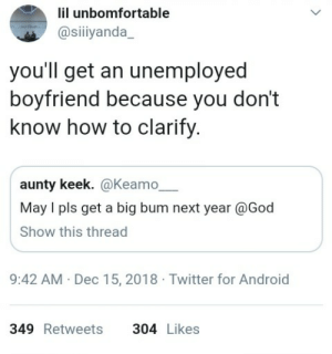Android, Dank, and God: lil unbomfortable  @siiiyanda  you'll get an unemployed  boyfriend because you don't  know how to clarify.  aunty keek. @Keamo  May I pls get a big bum next year @God  Show this thread  9:42 AM Dec 15, 2018 Twitter for Android  349 Retweets304 Likes Praying for a bum by _pepperBrain MORE MEMES