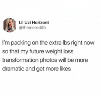 Smart thinking right here.: Lil Uzi Horizont  @themeredith  I'm packing on the extra lbs right now  so that my future weight loss  transformation photos will be more  dramatic and get more likes Smart thinking right here.