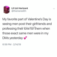 Blessed, Valentine's Day, and Girl Memes: Lil Uzi Horizont  @themeredith  My favorite part of Valentine's Day is  seeing men post their girlfriends and  professing their fove for them when  those exact same men were in my  DMs yesterday  6:59 PM 2/14/19 Yha Brad, you're soooo blessed 😂 ( @the_meredith )