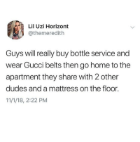 Gucci, Memes, and Home: Lil Uzi Horizont  @themeredith  rs  Guys will really buy bottle service and  wear Gucci belts then go home to the  apartment they share with 2 other  dudes and a mattress on the floor.  11/1/18, 2:22 PM Shots fired💥 @the_meredith For more @the_meredith @the_meredith