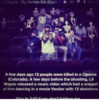 Conspiracy? False flag?: Lil Wayne My Homies Still (Ex  L M  A few days ago 12 people were killed in a Cinema  (Colorado). A few days before the shooting, Lil  Wayne released a music video which had a snippet  of him dancing in a movie theater with 12 skeletons. Conspiracy? False flag?