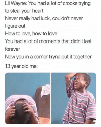 Deadass though...😩😂💯 LilWayne WSHH: Lil Wayne: You had a lot of crooks trying  to steal your heart  Never really had luck, couldn't never  figure out  How to love, how to love  You had a lot of moments that didn't last  forever  Now you in a corner tryna put it together  13 year old me: Deadass though...😩😂💯 LilWayne WSHH