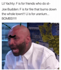 Fire, Friends, and Funny: Lil Yachty: F is for friends who do st-  Joe Budden: F is for fire that burns down  the whole town!!! U is for uranium...  BOMBS!  BUDDET LMAO