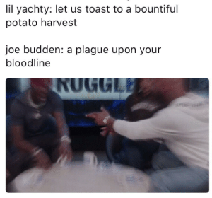 Joe Budden, Bloodline, and Potato: lil yachty: let us toast to a bountiful  potato harvest  joe budden: a plague upon your  bloodline THOU SHALT SINKETH THY BOAT