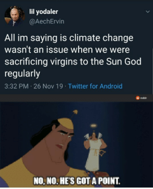 I mean…: lil yodaler  @AechErvin  All im saying is climate change  wasn't an issue when we were  sacrificing virgins to the Sun God  regularly  3:32 PM 26 Nov 19 · Twitter for Android  reddit  NO, NO. HE'S GOT A POINT. I mean…