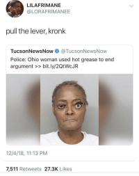 Kronk, Police, and Grease: LILAFRIMANE  @LORAFRIMANEE  pull the lever, kronk  TucsonNewsNow@TucsonNewsNow  Police: Ohio woman used hot grease to end  argument >> bit.ly/2QtWcJR  12/4/18, 11:13 PM  7,511 Retweets 27.3K Likes If they make a live action Emperor's New Groove