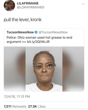 Dank, Kronk, and Memes: LILAFRIMANE  @LORAFRIMANEE  pull the lever, kronk  TucsonNewsNow@TucsonNewsNow  Police: Ohio woman used hot grease to end  argument >> bit.ly/2QtWcJR  12/4/18, 11:13 PM  7,511 Retweets 27.3K Likes If they make a live action Emperor's New Groove by sirfonz MORE MEMES