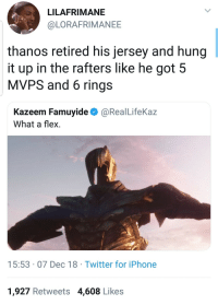 Blackpeopletwitter, Flexing, and Iphone: LILAFRIMANE  @LORAFRIMANEE  thanos retired his jersey and hung  it up in the rafters like he got 5  MVPS and 6 rings  Kazeem Famuyide@RealLifeKaz  What a flex  15:53 07 Dec 18 Twitter for iPhone  1,927 Retweets 4,608 Likes Nigga wiped out half the universe then retired (via /r/BlackPeopleTwitter)