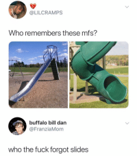 4REAL: @LILCRAMPS  Who remembers these mfs?  buffalo bill darn  @FranziaMom  who the fuck forgot slides 4REAL