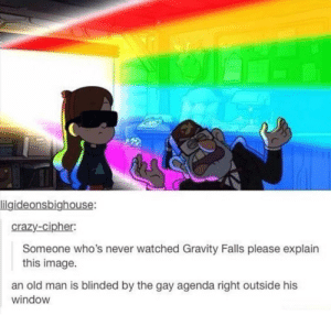 Hmm: lilgideonsbighouse:  crazy-cipher:  Someone who's never watched Gravity Falls please explain  this image.  an old man is blinded by the gay agenda right outside his  window Hmm