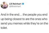 @lilireinhart gets it.: Lili Reinhart  @lilireinhart  And in the end.... the people you end  up being closest to are the ones who  send you memes while they're on the  toilet. @lilireinhart gets it.