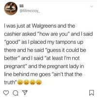 "Memes, Pregnant, and Good: @lilimccoy  I was just at Walgreens and the  cashier asked ""how are you"" and I said  ""good"" as I placed my tampons up  there and he said ""guess it could be  better"" and I said ""at least I'm not  pregnant"" and the pregnant lady in  line behind me goes ""ain't that the  truth', A 😩"