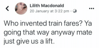 Target, Tumblr, and Blog: Lilith Macdonald  20 January at 3:22 pm  Who invented train fares? Ya  going that way anyway mate  just give us a lift cocainesocialist:lilith here making the iron clad case for free public transport