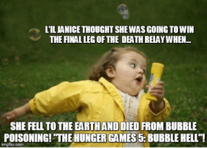 """The Hunger Games, Meme, and Death: LILJANICE THOUGHT SHEWAS GOING TO WIN  THE FINAL LEG OF THE DEATH RELAY WHEN.  SHE FELL TO THE EARTHAND DIED FROM BUBBLE  POISONING!THE HUNGER GAMES 5 BUBBLE HELL""""!  imgflip.com Chubby Bubbles Girl Meme - Imgflip"""