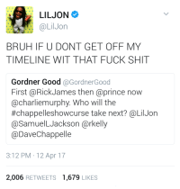 Blackpeopletwitter, Bruh, and Prince: LILJON  @LilJon  BRUH IF U DONT GET OFF MY  TIMELINE WIT THAT FUCK SHIT  Gordner Good @GordnerGood  First @RickJames then @prince now  @charliemurphy. Who will the  #chappel leshowcurse take next? @LilJon  @SamuelLJackson @rkelly  @DaveChappelle  3:12 PM 12 Apr 17  2,006 RETWEETS 1,679 LIKES <p>Don&rsquo;t start no shit won&rsquo;t be no shit (via /r/BlackPeopleTwitter)</p>