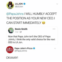 LilJon as PapaJohn's CEO?! 🤔😂🍕 WSHH: LILJON  @LilJon  @PapaJohns I WILL HUMBLY ACCEPT  THE POSITION AS YOUR NEW CEOI  CAN START IMMEDIATELY  Devin Smith  1 hr  Now that Papa John isn't the CEO of Papa  John's, I think the only valid choice for the next  CEO is Lil Jon.  A  Papa John's Pizza  @PapaJohns  BETTER PIZZA  OKAAAY! LilJon as PapaJohn's CEO?! 🤔😂🍕 WSHH