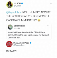 """""""stocks are down, our leader has abandoned us.. there is only one move left to make..."""" *the lights dim* *silence washes over them* """"Bring in little Jon"""" *lightning strikes*: LILJON  @LilJon  @PapaJohns I WILL HUMBLY ACCEPT  THE POSITION AS YOUR NEW CEO. I  CAN START IMMEDIATELY  Devin Smith  1 hr  Now that Papa John isn't the CEO of Papa  John's, I think the only valid choice for the next  CEO is Lil Jon  Paa John's Pizza  BETTER INGREDIENTS.  BETTER PIZZA.  @PapaJohns  OKAAAY """"stocks are down, our leader has abandoned us.. there is only one move left to make..."""" *the lights dim* *silence washes over them* """"Bring in little Jon"""" *lightning strikes*"""