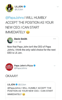 <p>yeaahh — whaat — (via /r/BlackPeopleTwitter)</p>: LILJON  @LilJon  @PapaJohns l WILL HUMBLY  ACCEPT THE POSITION AS YOUR  NEW CEO. I CAN START  IMMEDIATELY  Devin Smith  1 hr G  Now that Papa John isn't the CEO of Papa  John's, I think the only valid choice for the next  CEO is Lil Jon.  Papa John's Pizza  @PapaJohns  BETTER INGREDIENTS  BETTER PIZZA  OKAAAY!  LILJON@LilJorn  @PapaJohns I WILL HUMBLY ACCEPT THE  POSITION AS YOUR NEW CEO. I CAN START  IMMEDIATELY <p>yeaahh — whaat — (via /r/BlackPeopleTwitter)</p>