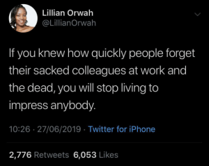 Outta sight outta mind: Lillian Orwah  @LillianOrwah  If you knew how quickly people forget  their sacked colleagues at work and  the dead, you will stop living to  impress anybody.  10:26 27/06/2019 Twitter for iPhone  2,776 Retweets 6,053 Likes Outta sight outta mind