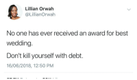 Small wedding, big honeymoon (via /r/BlackPeopleTwitter): Lillian Orwah  @LillianOrwah  No one has ever received an award for best  wedding.  Don't kill yourself with debt.  16/06/2018, 12:50 PM Small wedding, big honeymoon (via /r/BlackPeopleTwitter)