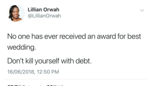 Small wedding, big honeymoon: Lillian Orwah  @LillianOrwah  No one has ever received an award for best  wedding.  Don't kill yourself with debt.  16/06/2018, 12:50 PM Small wedding, big honeymoon