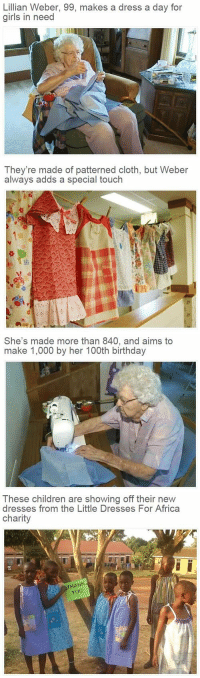 Memes, 🤖, and Aim: Lillian Weber, 99, makes a dress a day for  girls in need   They're made of patterned cloth, but Weber  always adds a special touch   She's made more than 840, and aims to  make 1,000 by her 100th birthday   These children are showing off their new  dresses from the Little Dresses For Africa  charity  THANK  YOU Amazing woman 👵🏽👏🏽