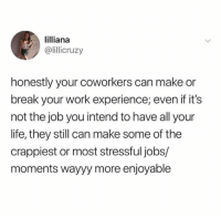 Journey, Life, and Memes: lilliana  @lillicruzy  honestly your coworkers can make or  break your work experience; even if it's  not the job you intend to have all your  life, they still can make some of the  crappiest or most stressful jobs/  moments wayyy more enjoyable Thankful for a few co workers who made this journey possible