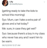 Bringing him gloves and a hat: Lilly  @misslillytoyou  getting ready to take the kids to  school this morning)  5yo: Mum, can I take a extra pair of  gloves and a hat today?  Me: sure, in case they get wet?  5yo: because there's a boy in my class  who never has any and I want him to  be warm  06/12/2018 12:27 AM Bringing him gloves and a hat