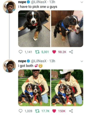 Wholesome Lil Nas via /r/wholesomememes https://ift.tt/2LeQ1Ey: @LilNasX 13h  i have to pick one u guys  nope  1,141 5,301  98.2K  nope  i got both  @LilNasX 13h  1,328 t 17.7K  150K Wholesome Lil Nas via /r/wholesomememes https://ift.tt/2LeQ1Ey