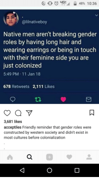 "Anaconda, Tumblr, and White People: @lilnativeboy  Native men aren't breaking gender  roles by having long hair and  wearing earrings or being in touch  with their feminine side you are  just colonized  5:49 PM 11 Jan 18  678 Retweets 2,111 Likes  3,681 likes  acceptiles Friendly reminder that gender roles were  constructed by western society and didn't exist in  most cultures before colonialization <p><a href=""http://keyhollow.tumblr.com/post/170784921640/goofda-sigh-keyhollow-every-single"" class=""tumblr_blog"">keyhollow</a>:</p>  <blockquote><p><a href=""https://goofda.tumblr.com/post/170784514919/sigh-keyhollow"" class=""tumblr_blog"">goofda</a>:</p>  <blockquote><p>*sigh* <a class=""tumblelog"" href=""https://tmblr.co/mEk7xoM9wix_2wMv5IxtF4Q"">@keyhollow</a>?</p></blockquote>  <p>Every single culture since the dawn of fuckin time has gender roles.</p></blockquote>  <p>I swear these freaking morons think white people invented every single thing they have found the least bit inconvenient in their lives. Talk to any and I mean *any* anthropologist and they will tell you that gender roles have existed in every tribe and every people group since forever. Those roles might be different from place to place, but they 100% exist.</p>"