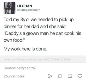 """Dad, Dank, and Food: LILOHAN  @kategoesboom  Told my 3y.o. we needed to pick up  dinner for her dad and she said  """"Daddy's a grown man he can cook his  own food.""""  My work here is done.  twitter.com/kategoesboom/status/880202950580326400  Source: pettycentral  25,779 notes Everyone should know how to cook."""
