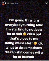 Fake, Memes, and Rap: lilpump 12m  I'm going thru it rrn  everybody turning fake  I'm starting to notice a  lot of shit even ppl  that's close to me  doing weird stuff idk  what to do sometimes  dis rap shit comes wit a  lot of bullshit LilPump going thru it 👀😔 @lilpump @worldstar WSHH