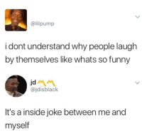 Blackpeopletwitter, Dude, and Funny: @lilpump  i dont understand why people laugh  by themselves like whats so funny  jd  @jdisblack  It's a inside joke between me and  myself <p>Poor dude feeling lonely (via /r/BlackPeopleTwitter)</p>