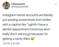 "Funny, Instagram, and Meme: LilSasquatch  @lilsasquatch66  Instagram meme accounts are literally  just posting screenshots from twitter  with a caption like ""ughhh I have a  dentist appointment tomorrow and l  really don't wanna go because l'm  getting a cavity filled ""  1/21/19, 9:42 PM I have long accepted my place as a trash account that reaps off of other people's funny content without making any of her own"
