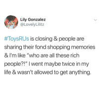 "Life, Shopping, and Fave: Lily Gonzalez  @LovelyLilitz  #ToysRUs is closing & people are  sharing their fond shopping memories  & I'm like ""who are all these rich  people?!"" I went maybe twice in my  life & wasn't allowed to get anything. @pettylivesmatter is my fave account rn 😂🙌"