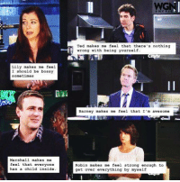 What has #HIMYM made YOU feel?: Lily makes me feel  I should be bossy  sometimes  Marshall makes me  feel that everyone  has a child inside  WG  Ted makes me feel that there's nothing  wrong with being yourself  Barney makes me feel that I'm awesome  Robin makes me feel strong enough to  get over everything by myself What has #HIMYM made YOU feel?